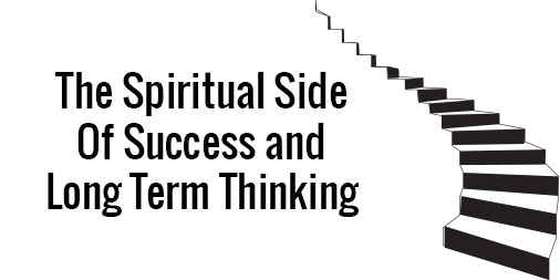 The Spiritual Side of Success and Thinking Long Term